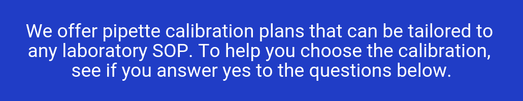 We offer pipette calibration plans that can be tailored to any laboratory SOP. To help you choose the calibration, see if you answer yes to the questions below.